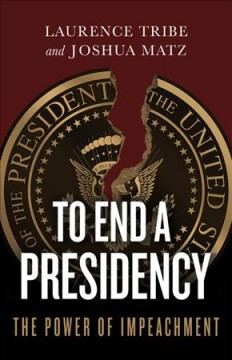To end a presidency : the power of impeachment / Laurence Tribe, Joshua Matz.