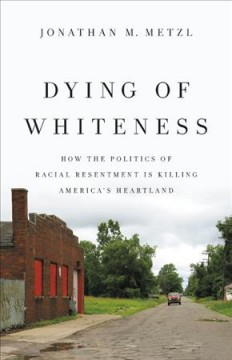 Dying of whiteness : how the politics of racial resentment is killing America's heartland / Jonathan M. Metzl.