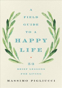 A field guide to a happy life : 53 brief lessons for living / Massimo Pigliucci. - Massimo Pigliucci.