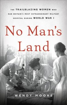No man's land : the trailblazing women who ran Britain's most extraordinary military hospital during World War I / Wendy Moore. - Wendy Moore.