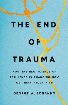 The end of trauma : how the new science of resilience is changing how we think about PTSD / George A. Bonanno. - George A. Bonanno.