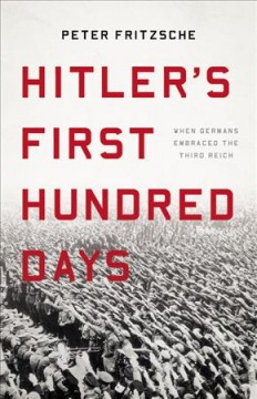 Hitler's first hundred days : when Germans embraced the Third Reich / Peter Fritzsche.
