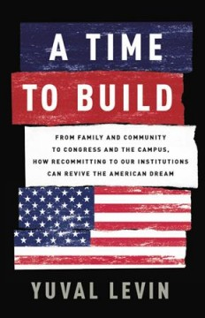 A time to build, from family and community to Congress and the campus : how recommitting to our institutions can revive the American dream / Yuval Levin. - Yuval Levin.