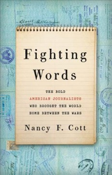 Fighting words : the bold American journalists who brought the world home between the wars / Nancy F.Cott.