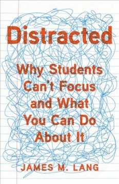 Distracted : why students can't focus and what you can do about it / James M. Lang. - James M. Lang.