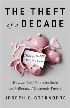The theft of a decade : how the baby boomers stole the millennials' economic future / Joseph C. Sternberg.