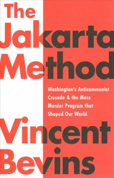 The Jakarta method : Washington's anticommunist crusade and the mass murder program that shaped our world / Vincent Bevins. - Vincent Bevins.