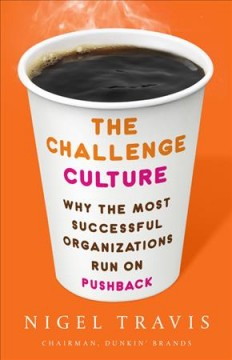 The challenge culture : why the most successful organizations run on pushback / Nigel Travis, Chairman and CEO, Dunkin Brands. - Nigel Travis, Chairman and CEO, Dunkin Brands.