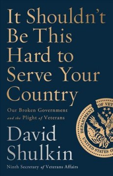 It shouldn't be this hard to serve your country : our broken government and the plight of veterans / David Shulkin. - David Shulkin.