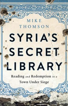 Syria's secret library : reading and redemption in a town under siege / Mike Thomson. - Mike Thomson.