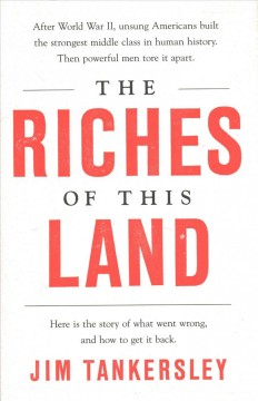 The riches of this land : the untold, true story of America's middle class / Jim Tankersley. - Jim Tankersley.