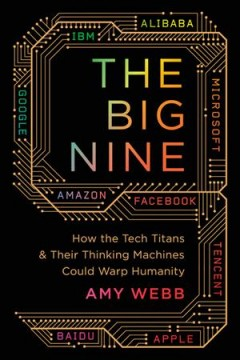The Big Nine : how the tech titans and their thinking machines could warp humanity / Amy Webb.