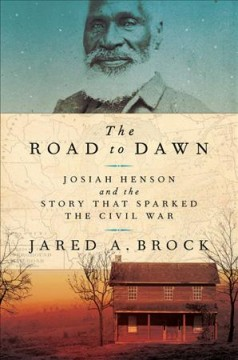 The road to dawn : Josiah Henson and the story that sparked the Civil War / Jared Brock.