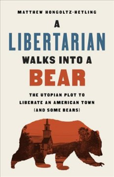 A libertarian walks into a bear : the utopian plot to liberate an American town (and some bears) / Matthew Hongoltz-Hetling. - Matthew Hongoltz-Hetling.