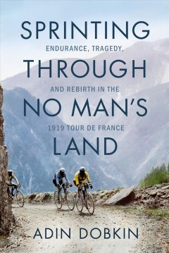Sprinting through no man's land : endurance, tragedy, and rebirth in the 1919 Tour de France / Adin Dobkin.