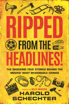 Ripped from the headlines! : the shocking true stories behind the movies' most memorable crimes / Harold Schechter. - Harold Schechter.