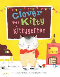 Clover Kitty goes to kittygarten /  by Laura Purdie Salas; illustrated by Hiroe Nakata.