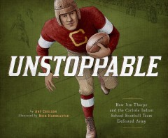 Unstoppable : how Jim Thorpe and the Carlisle Indian School defeated the Army / by Art Coulson : illustrated by Nick Hardcastle. - by Art Coulson : illustrated by Nick Hardcastle.