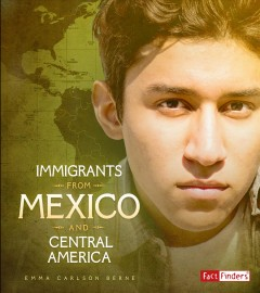 Immigrants from Mexico and Central America /  by Emma Carlson Berne ; consultants: Emir Estrada, PHD, Assistant Professor of Sociology, Arizona State University, Miriam E. Downey, MLS, Children's Librarian, Immigration Equality Advocate.