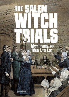 The Salem witch trials : mass hysteria and many lives lost / by Michael Burgan ; consultant, Richard Bell, PhD.