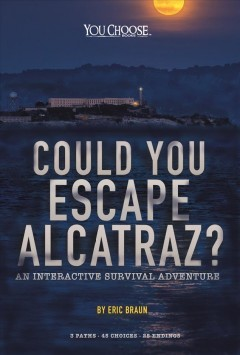 Could you escape Alcatraz? : an interactive survival adventure / by Eric Braun. - by Eric Braun.