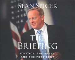 The briefing : politics, the press, and the president / Sean Spicer. - Sean Spicer.
