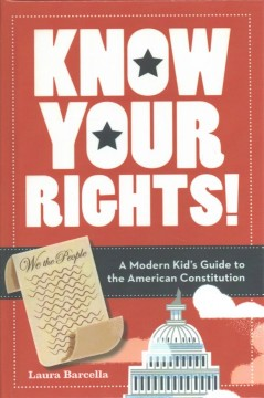 Know your rights! : a modern kid's guide to the American Constitution / Laura Barcella. - Laura Barcella.