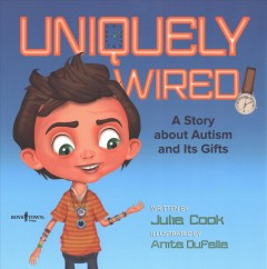 Uniquely wired : a book about autism and its gifts / written by Julia Cook ; illustrated by Anita DuFalla.