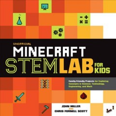 Unofficial Minecraft STEM lab for kids : family-friendly projects for exploring concepts in science, technology, engineering, and math / John Miller and Chris Fornell Scott. - John Miller and Chris Fornell Scott.