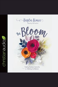 In bloom : trading restless insecurity for abiding confidence / Kayla Aimee.