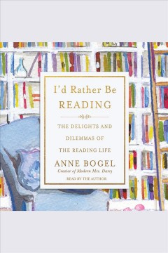 I'd rather be reading : the delights and dilemmas of the reading life / Anne Bogel.