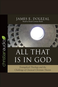 All that is in God : evangelical theology and the challenge of classical Christian theism / James E. Dolezal.