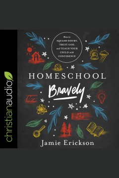 Homeschool bravely : how to squash doubt, trust God, and teach your child with confidence / Jamie Erickson.