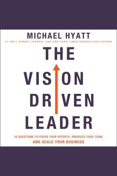 The vision-driven leader : 10 questions to focus your efforts, energize your team, and scale your business / Michael Hyatt.