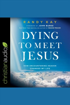 Dying to meet Jesus : how encountering heaven changed my life / Randy Kay and John Burke. - Randy Kay and John Burke.