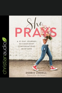 She prays : a 31 day journey to confident conversations with god / Debbie Lindell and Lisa Harper.