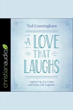 A love that laughs : lighten up, cut loose, and enjoy life together / Ted Cunningham. - Ted Cunningham.