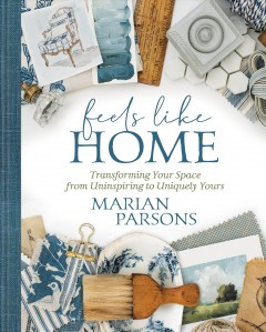 Feels like home : transforming your space from uninspiring to uniquely yours / Marian Parsons. - Marian Parsons.