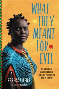 What they meant for evil : how a lost girl of Sudan found healing, peace, and purpose in the midst of suffering / Rebecca Deng with Ginger Kolbaba.