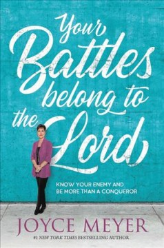 Your battles belong to the Lord : know your enemy and be more than a conqueror / Joyce Meyer.