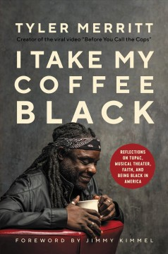 I take my coffee black : reflections on Tupac, musical theater, faith, and being black in America / Tyler Merritt with David Tieche ; foreword by Jimmy Kimmel.