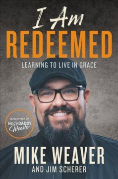 I am redeemed : learning to live in grace / Mike Weaver with Jim Scherer. - Mike Weaver with Jim Scherer.