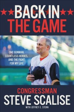 Back in the game : one gunman, countless heroes, and the fight for my life / Steve Scalise ; with Jeffrey E. Stern.