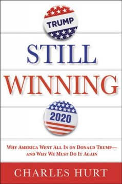 Still winning : why America went all in on Donald Trump--and why we must do it again / Charles Hurt.