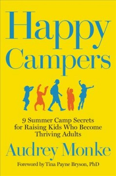 Happy campers : 9 summer camp secrets for raising kids who become thriving adults / Audrey Monke ; foreword by Tina Payne Bryson, PhD.