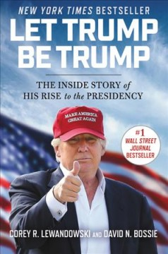 Let Trump be Trump : the inside story of his rise to the presidency / Corey R. Lewandowski and David N. Bossie.