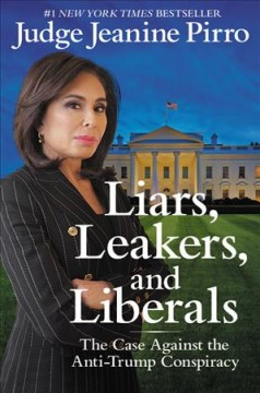Liars, leakers, and liberals : the case against the anti-Trump conspiracy / Judge Jeanine Pirro.