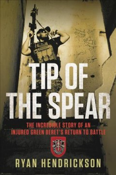 Tip of the spear : the incredible story of an injured Green Beret's return to battle / Ryan Hendrickson. - Ryan Hendrickson.