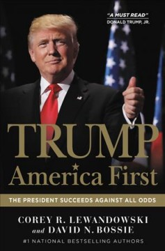 Trump : America first : the president succeeds against all odds / Corey R. Lewandowski and David N. Bossie. - Corey R. Lewandowski and David N. Bossie.