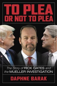 To plea or not to plea : the story of Rick Gates and the Mueller investigation / Daphne Barak.
